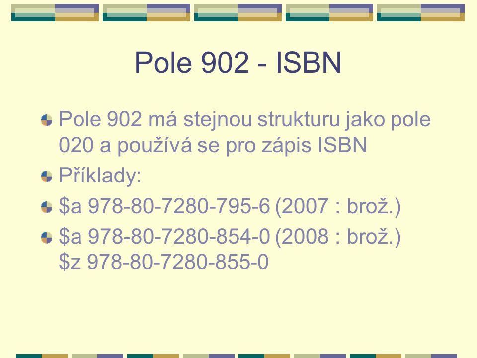 Pole 902 - ISBN Pole 902 má stejnou strukturu jako pole 020 a používá se pro zápis ISBN Příklady: $a 978-80-7280-795-6 (2007 : brož.) $a 978-80-7280-854-0 (2008 : brož.) $z 978-80-7280-855-0