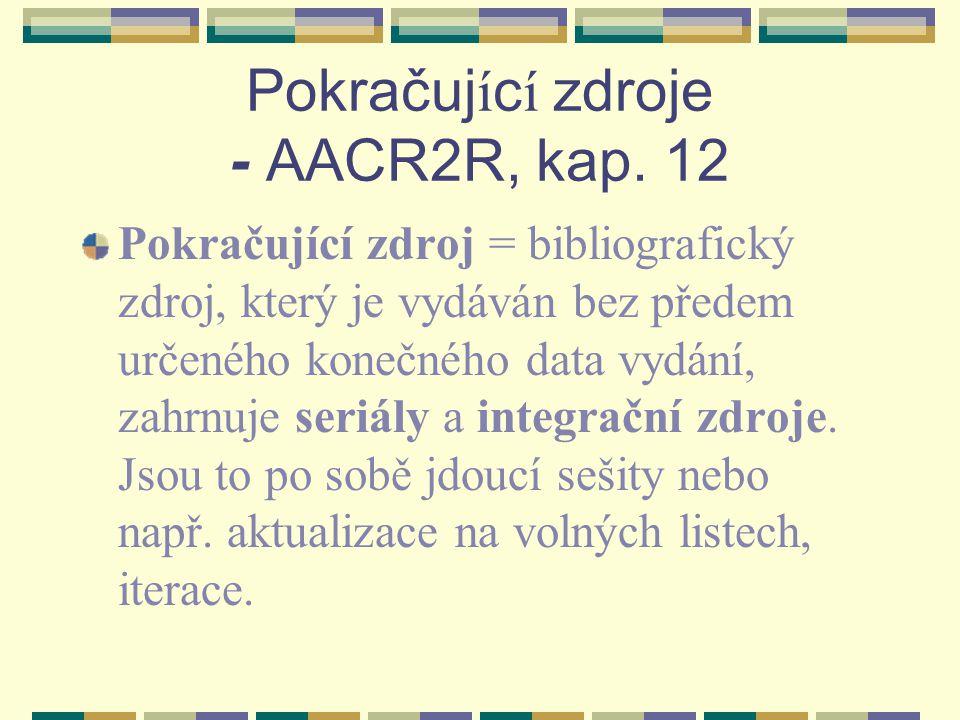 Seriál -definice Seriál = pokračující zdroj - tištěný nebo jakýmkoliv způsobem rozmnožený dokument vycházející pod společným názvem v jednotlivých částech (číslech, sešitech, svazcích apod.) s číselným či chronologickým označením, který je určen k průběžnému vydávání