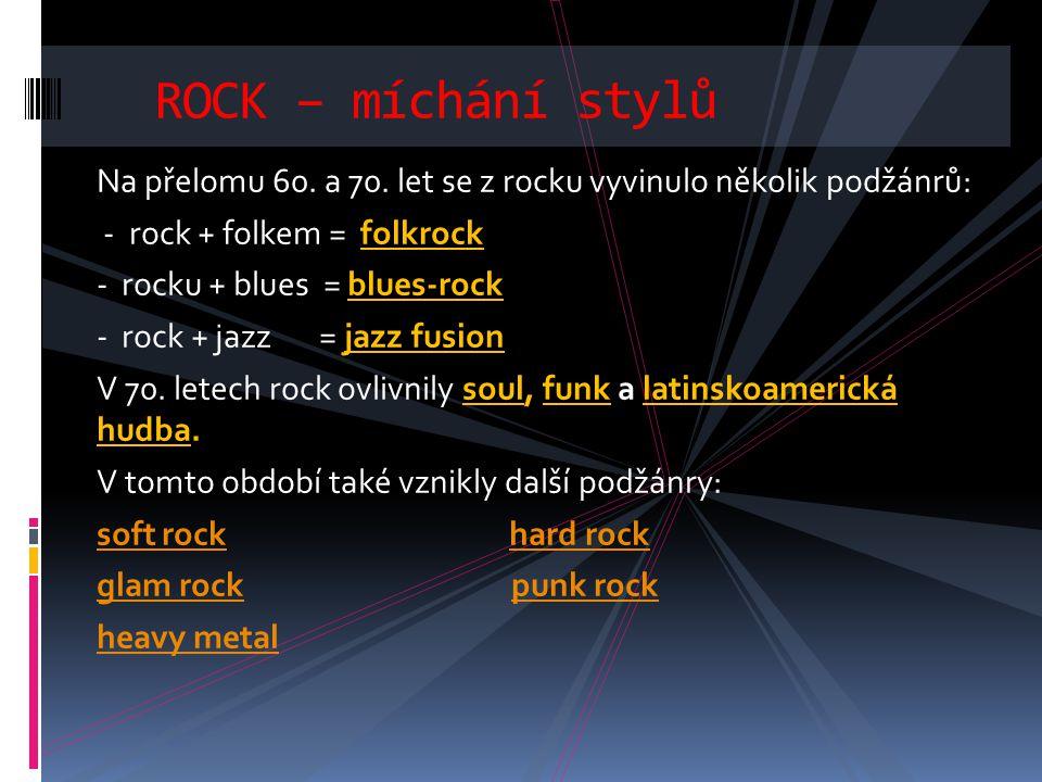 Na přelomu 60. a 70. let se z rocku vyvinulo několik podžánrů: - rock + folkem = folkrock - rocku + blues = blues-rock - rock + jazz = jazz fusion V 7