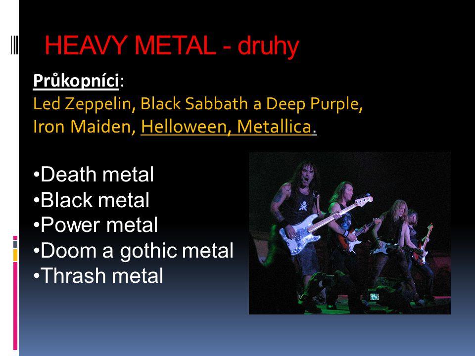 HEAVY METAL - druhy Průkopníci: Led Zeppelin, Black Sabbath a Deep Purple, Iron Maiden, Helloween, Metallica.