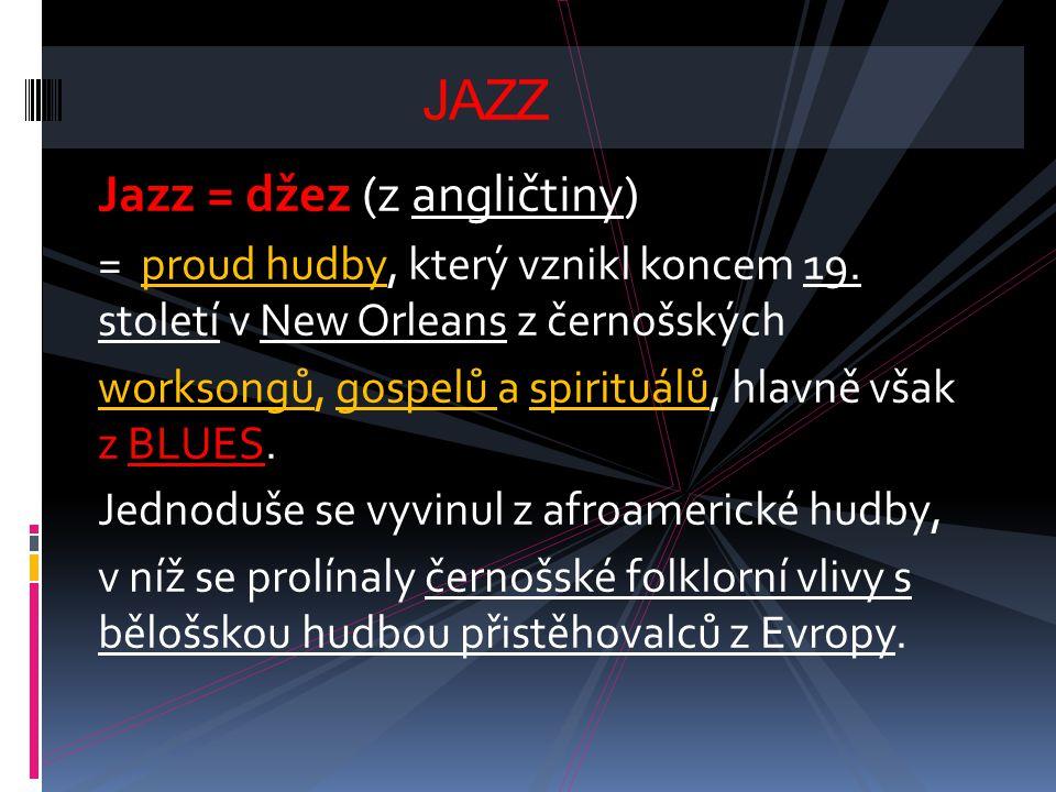 Jazz = džez (z angličtiny) = proud hudby, který vznikl koncem 19. století v New Orleans z černošských worksongů, gospelů a spirituálů, hlavně však z B