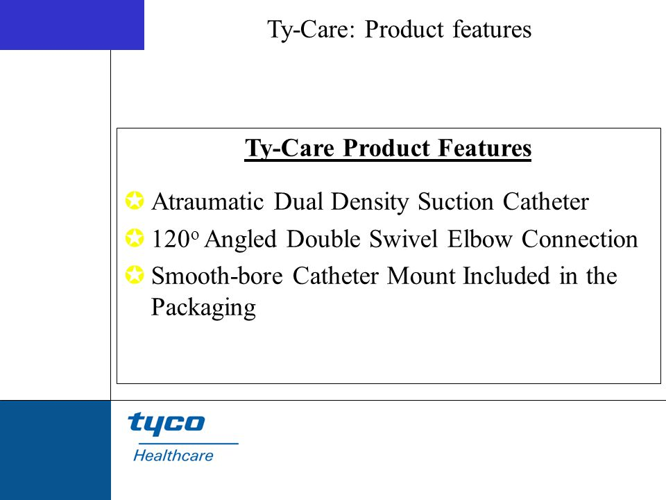 Ty-Care: Product features Ty-Care Product Features  Atraumatic Dual Density Suction Catheter  120 o Angled Double Swivel Elbow Connection  Smooth-b