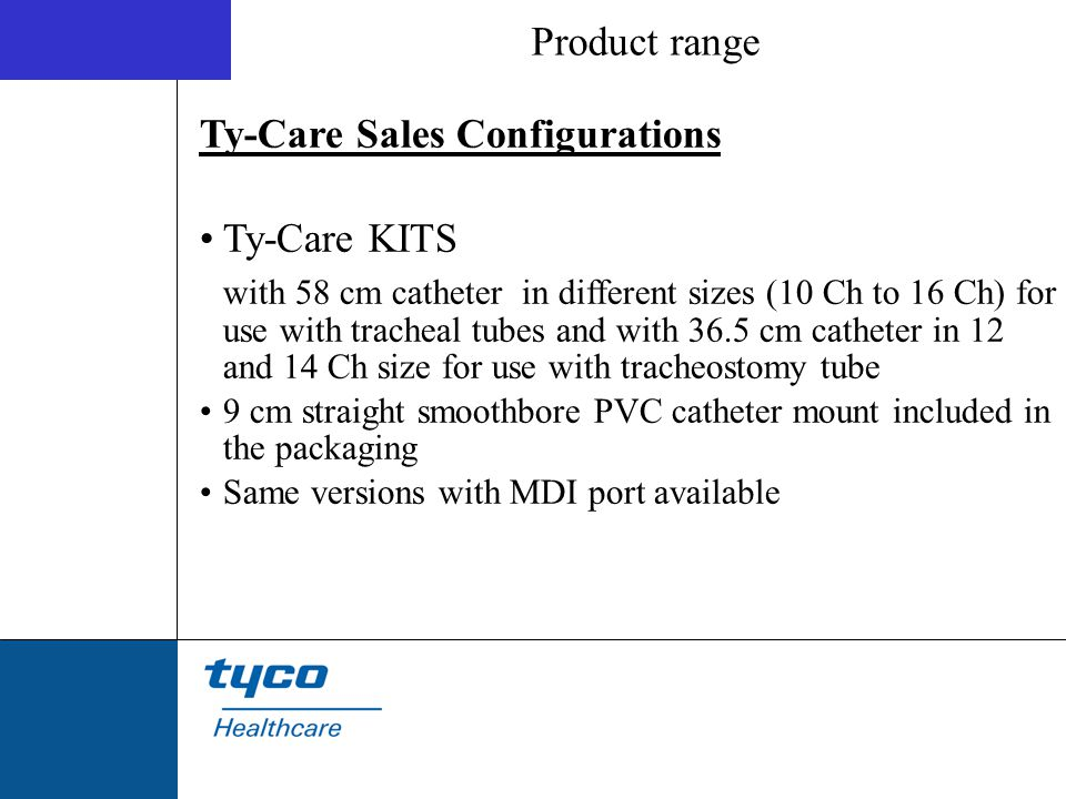 Ty-Care Sales Configurations Ty-Care KITS with 58 cm catheter in different sizes (10 Ch to 16 Ch) for use with tracheal tubes and with 36.5 cm cathete