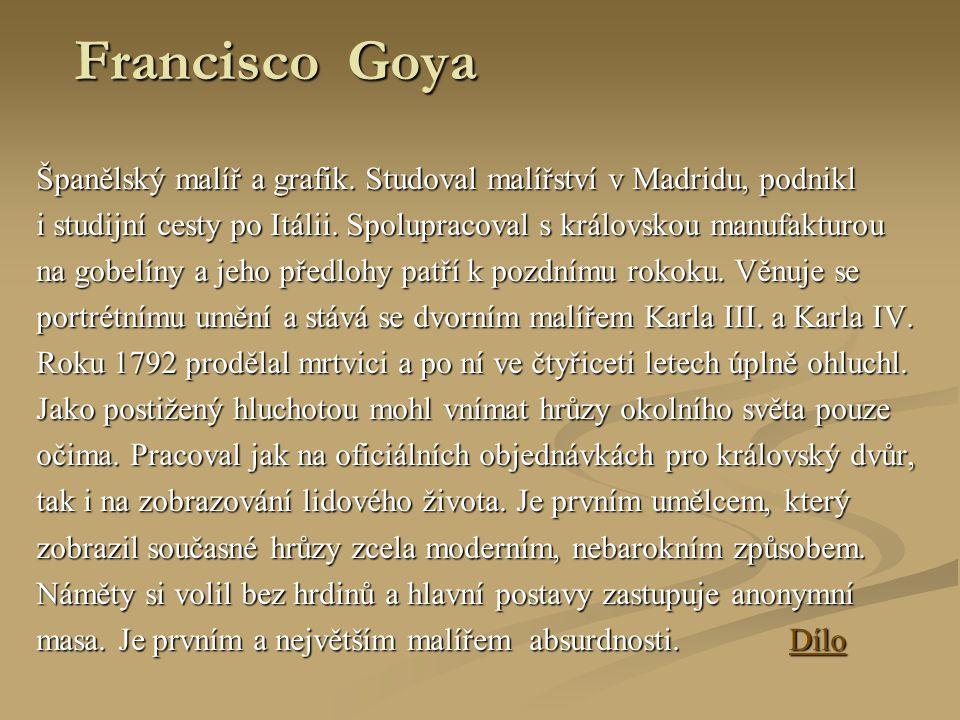 Francisco Goya Španělský malíř a grafik. Studoval malířství v Madridu, podnikl i studijní cesty po Itálii. Spolupracoval s královskou manufakturou na