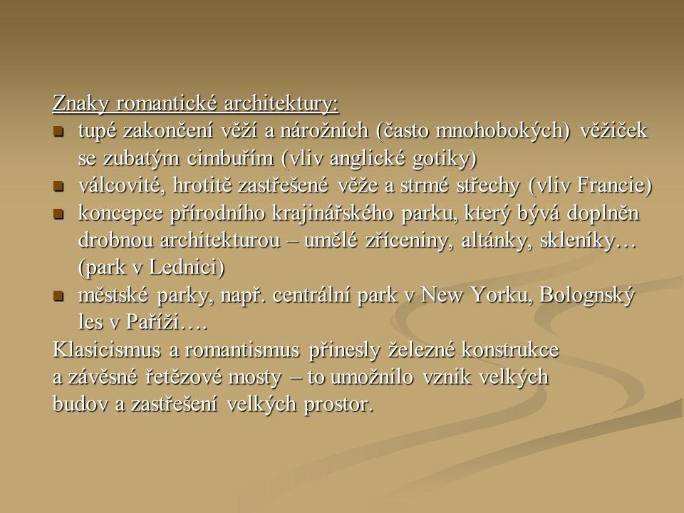 Znaky romantické architektury: tupé zakončení věží a nárožních (často mnohobokých) věžiček se zubatým cimbuřím (vliv anglické gotiky) tupé zakončení věží a nárožních (často mnohobokých) věžiček se zubatým cimbuřím (vliv anglické gotiky) válcovité, hrotitě zastřešené věže a strmé střechy (vliv Francie) válcovité, hrotitě zastřešené věže a strmé střechy (vliv Francie) koncepce přírodního krajinářského parku, který bývá doplněn drobnou architekturou – umělé zříceniny, altánky, skleníky… (park v Lednici) koncepce přírodního krajinářského parku, který bývá doplněn drobnou architekturou – umělé zříceniny, altánky, skleníky… (park v Lednici) městské parky, např.