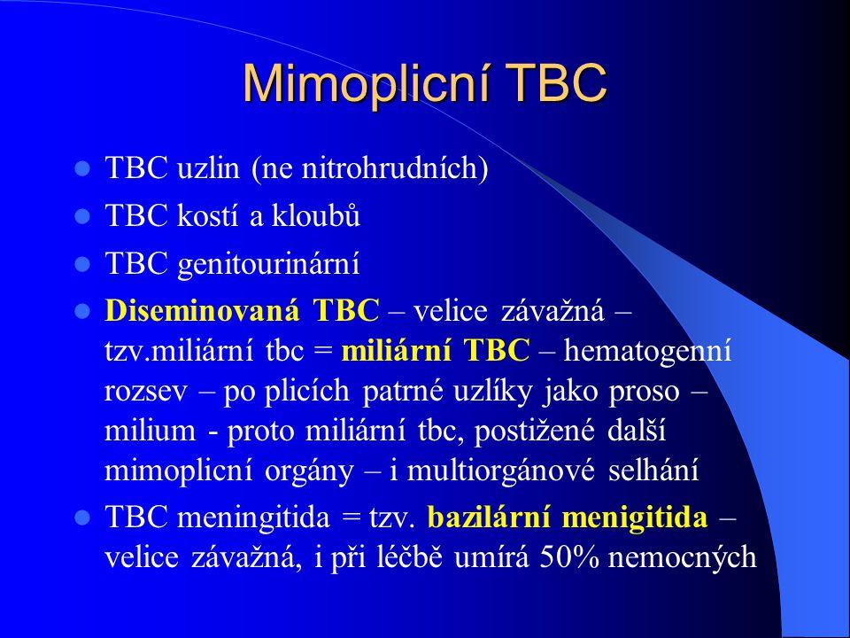 Mimoplicní TBC TBC uzlin (ne nitrohrudních) TBC kostí a kloubů TBC genitourinární Diseminovaná TBC – velice závažná – tzv.miliární tbc = miliární TBC – hematogenní rozsev – po plicích patrné uzlíky jako proso – milium - proto miliární tbc, postižené další mimoplicní orgány – i multiorgánové selhání TBC meningitida = tzv.