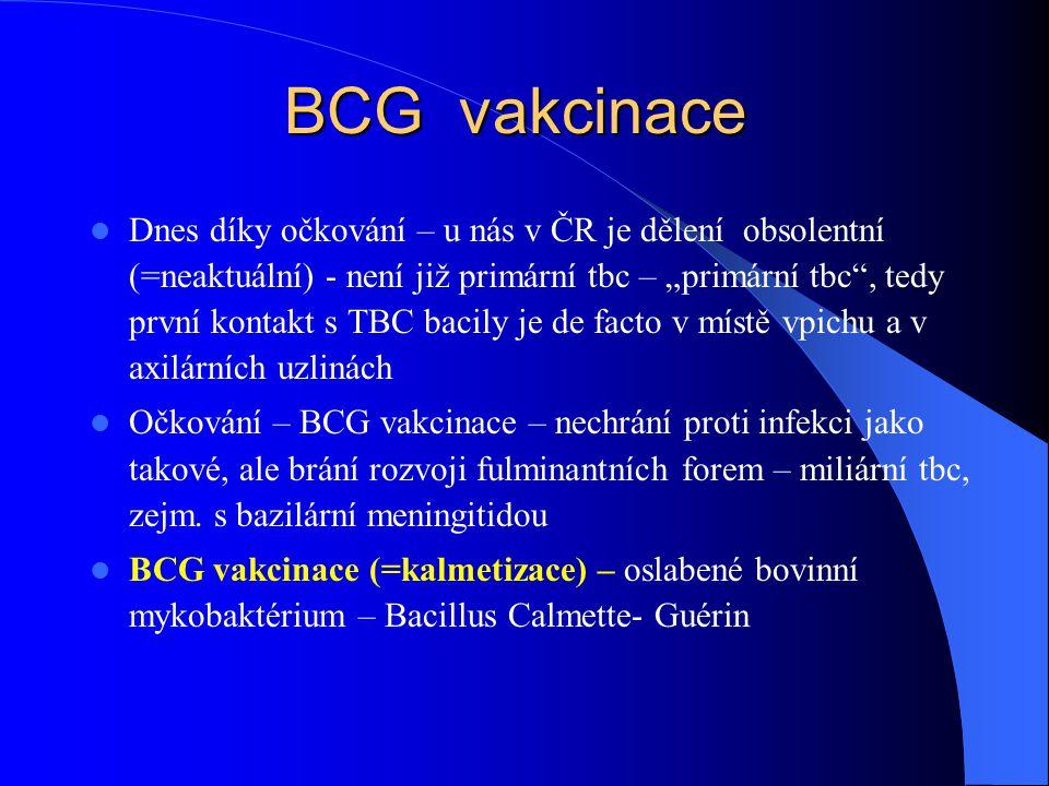 """BCG vakcinace Dnes díky očkování – u nás v ČR je dělení obsolentní (=neaktuální) - není již primární tbc – """"primární tbc , tedy první kontakt s TBC bacily je de facto v místě vpichu a v axilárních uzlinách Očkování – BCG vakcinace – nechrání proti infekci jako takové, ale brání rozvoji fulminantních forem – miliární tbc, zejm."""