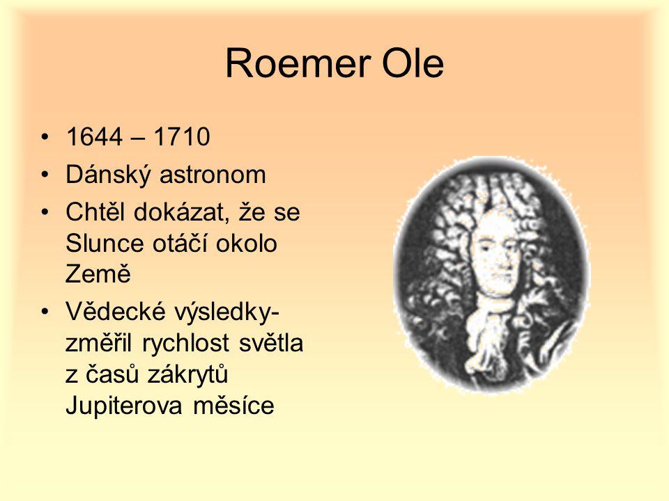 Roemer Ole 1644 – 1710 Dánský astronom Chtěl dokázat, že se Slunce otáčí okolo Země Vědecké výsledky- změřil rychlost světla z časů zákrytů Jupiterova měsíce