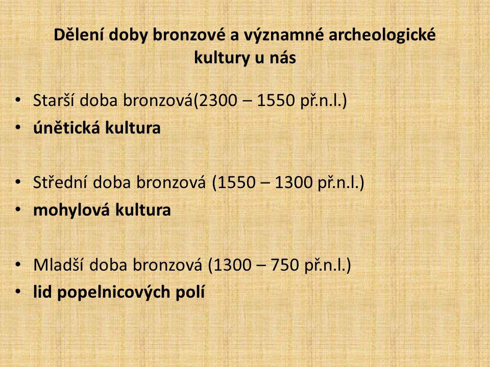 Dělení doby bronzové a významné archeologické kultury u nás Starší doba bronzová(2300 – 1550 př.n.l.) únětická kultura Střední doba bronzová (1550 – 1300 př.n.l.) mohylová kultura Mladší doba bronzová (1300 – 750 př.n.l.) lid popelnicových polí