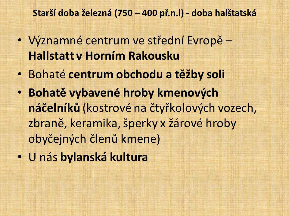 Starší doba železná (750 – 400 př.n.l) - doba halštatská Významné centrum ve střední Evropě – Hallstatt v Horním Rakousku Bohaté centrum obchodu a těž