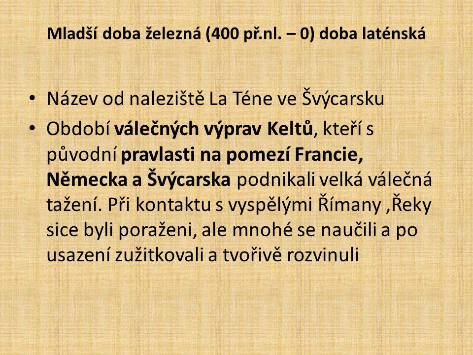 Mladší doba železná (400 př.nl. – 0) doba laténská Název od naleziště La Téne ve Švýcarsku Období válečných výprav Keltů, kteří s původní pravlasti na