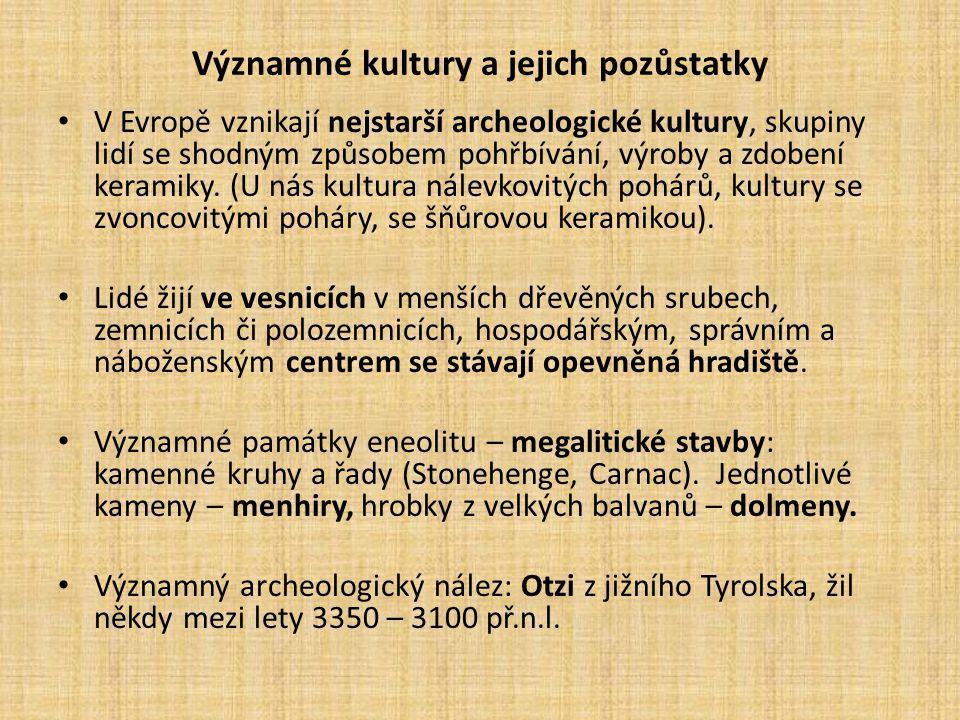 Významné kultury a jejich pozůstatky V Evropě vznikají nejstarší archeologické kultury, skupiny lidí se shodným způsobem pohřbívání, výroby a zdobení keramiky.