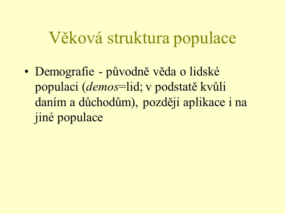 Věková struktura populace Demografie - původně věda o lidské populaci (demos=lid; v podstatě kvůli daním a důchodům), později aplikace i na jiné popul