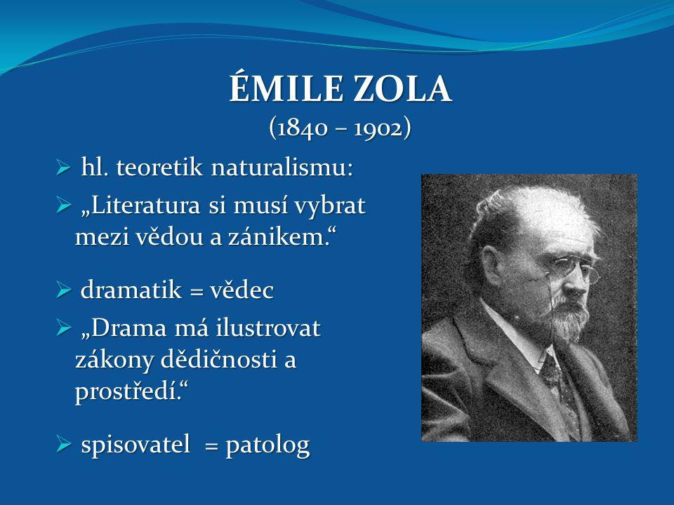 """ÉMILE ZOLA (1840 – 1902)  hl. teoretik naturalismu:  """"Literatura si musí vybrat mezi vědou a zánikem.""""  dramatik = vědec  """"Drama má ilustrovat zák"""