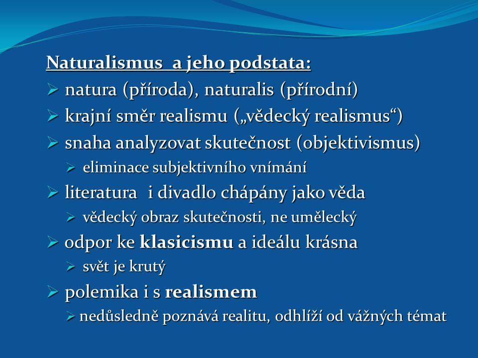 """Naturalismus a jeho podstata:  natura (příroda), naturalis (přírodní)  krajní směr realismu (""""vědecký realismus"""")  snaha analyzovat skutečnost (obj"""
