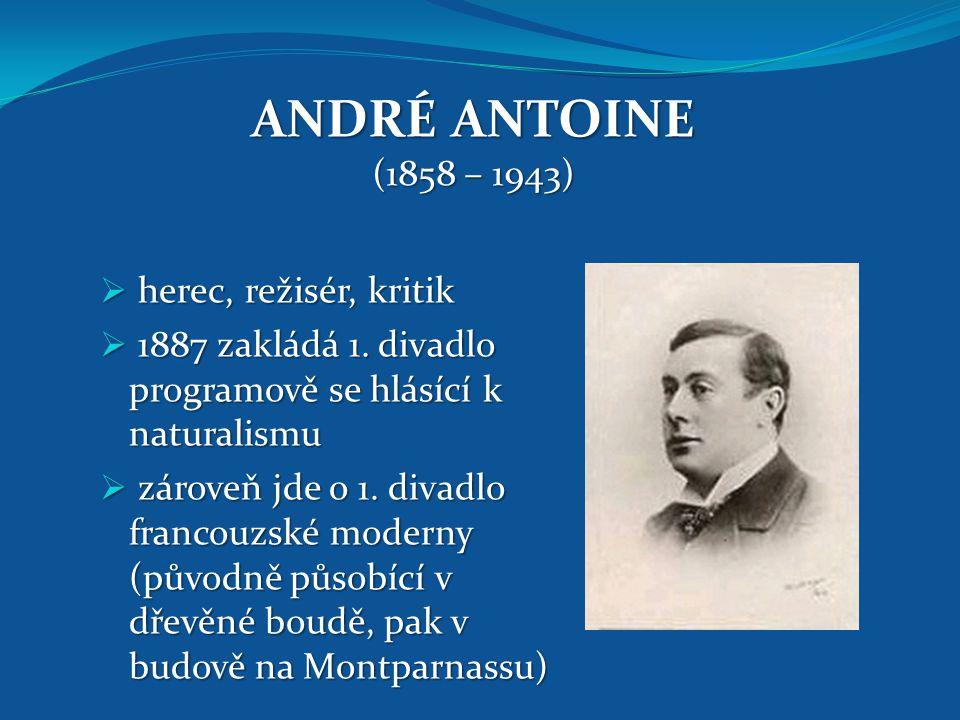 ANDRÉ ANTOINE (1858 – 1943)  herec, režisér, kritik  1887 zakládá 1. divadlo programově se hlásící k naturalismu  zároveň jde o 1. divadlo francouz