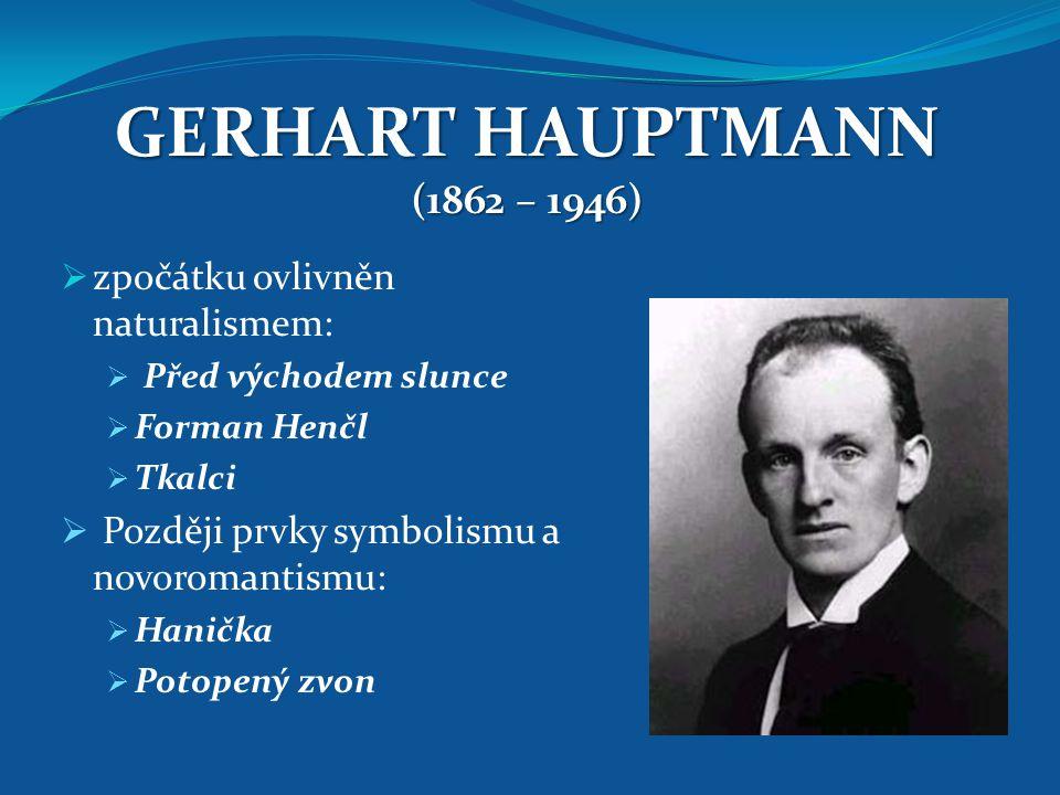 GERHART HAUPTMANN (1862 – 1946)  zpočátku ovlivněn naturalismem:  Před východem slunce  Forman Henčl  Tkalci  Později prvky symbolismu a novoroma