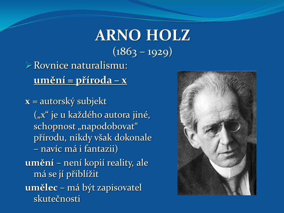 """ARNO HOLZ (1863 – 1929)  Rovnice naturalismu: umění = příroda – x x = autorský subjekt (""""x"""" je u každého autora jiné, schopnost """"napodobovat"""" přírodu"""