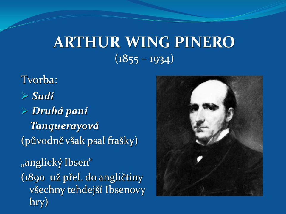 """ARTHUR WING PINERO (1855 – 1934) Tvorba:  Sudí  Druhá paní Tanquerayová Tanquerayová (původně však psal frašky) """"anglický Ibsen"""" (1890 už přel. do a"""