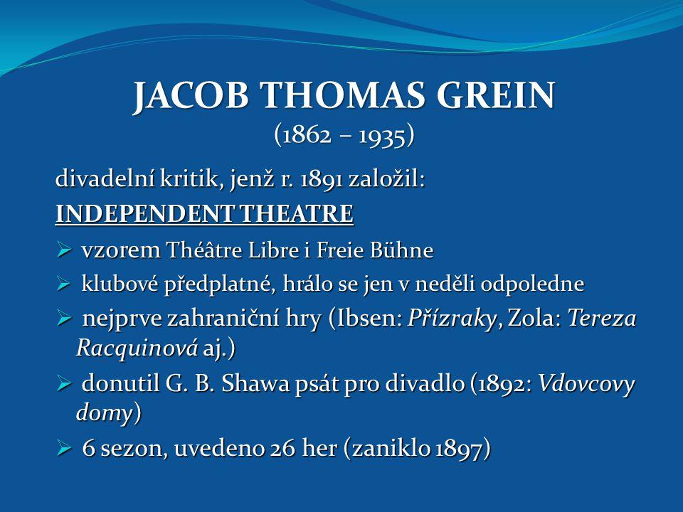 JACOB THOMAS GREIN (1862 – 1935) divadelní kritik, jenž r. 1891 založil: INDEPENDENT THEATRE  vzorem Théâtre Libre i Freie Bühne  klubové předplatné