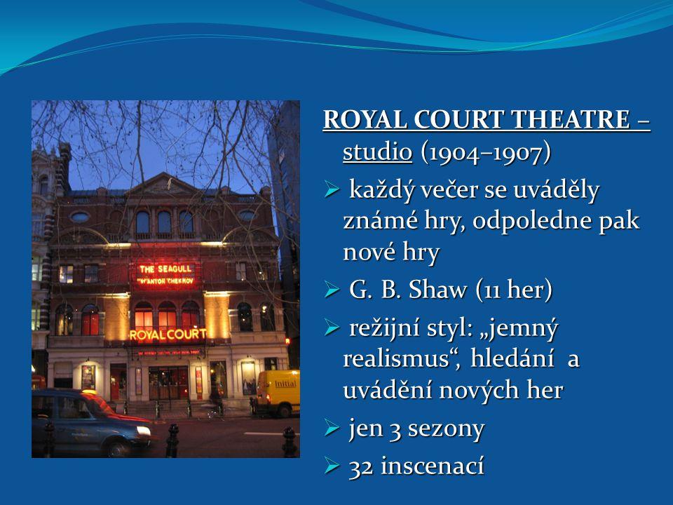 """ROYAL COURT THEATRE – studio (1904–1907)  každý večer se uváděly známé hry, odpoledne pak nové hry  G. B. Shaw (11 her)  režijní styl: """"jemný reali"""