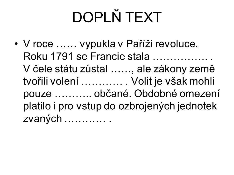 DOPLŇ TEXT V roce …… vypukla v Paříži revoluce. Roku 1791 se Francie stala …………….. V čele státu zůstal ……, ale zákony země tvořili volení …………. Volit