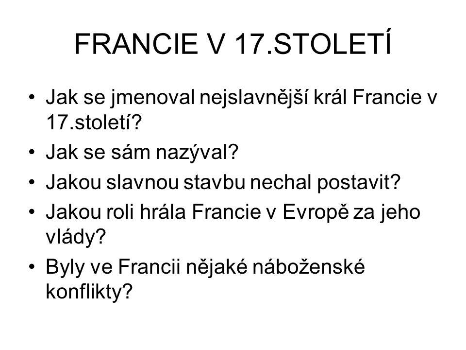 FRANCIE V 17.STOLETÍ Jak se jmenoval nejslavnější král Francie v 17.století? Jak se sám nazýval? Jakou slavnou stavbu nechal postavit? Jakou roli hrál