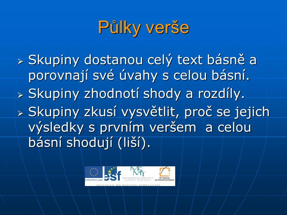 Půlky verše  Skupiny dostanou celý text básně a porovnají své úvahy s celou básní.  Skupiny zhodnotí shody a rozdíly.  Skupiny zkusí vysvětlit, pro