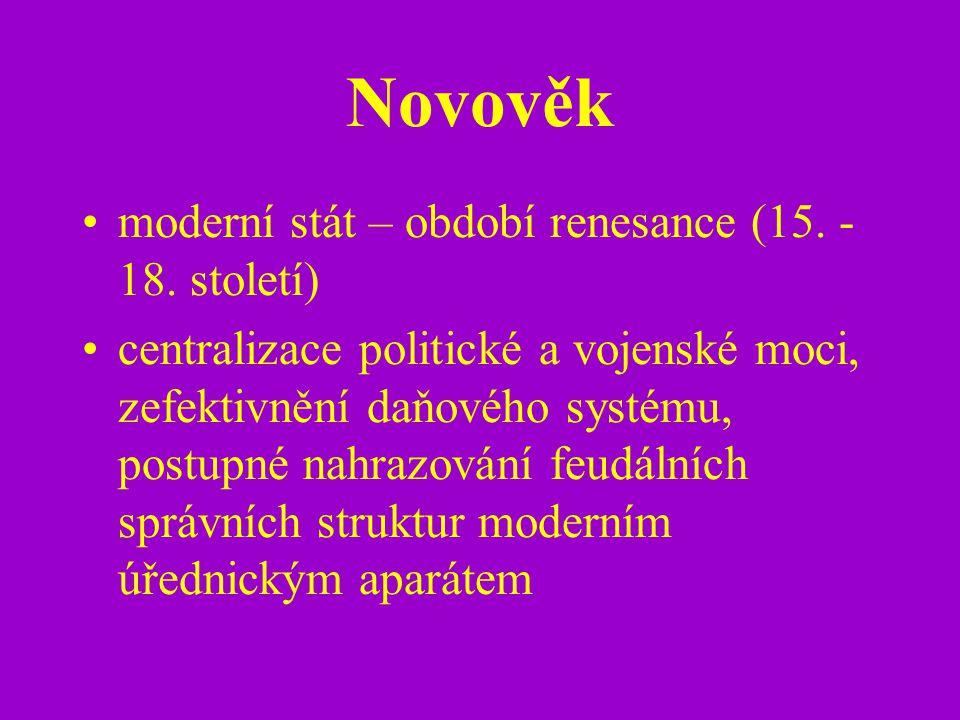Novověk moderní stát – období renesance (15. - 18. století) centralizace politické a vojenské moci, zefektivnění daňového systému, postupné nahrazován
