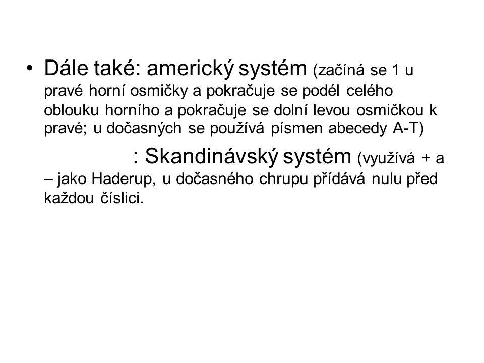 Dále také: americký systém (začíná se 1 u pravé horní osmičky a pokračuje se podél celého oblouku horního a pokračuje se dolní levou osmičkou k pravé; u dočasných se používá písmen abecedy A-T) : Skandinávský systém (využívá + a – jako Haderup, u dočasného chrupu přídává nulu před každou číslici.