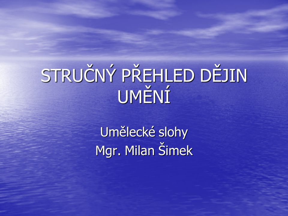 STRUČNÝ PŘEHLED DĚJIN UMĚNÍ Umělecké slohy Mgr. Milan Šimek