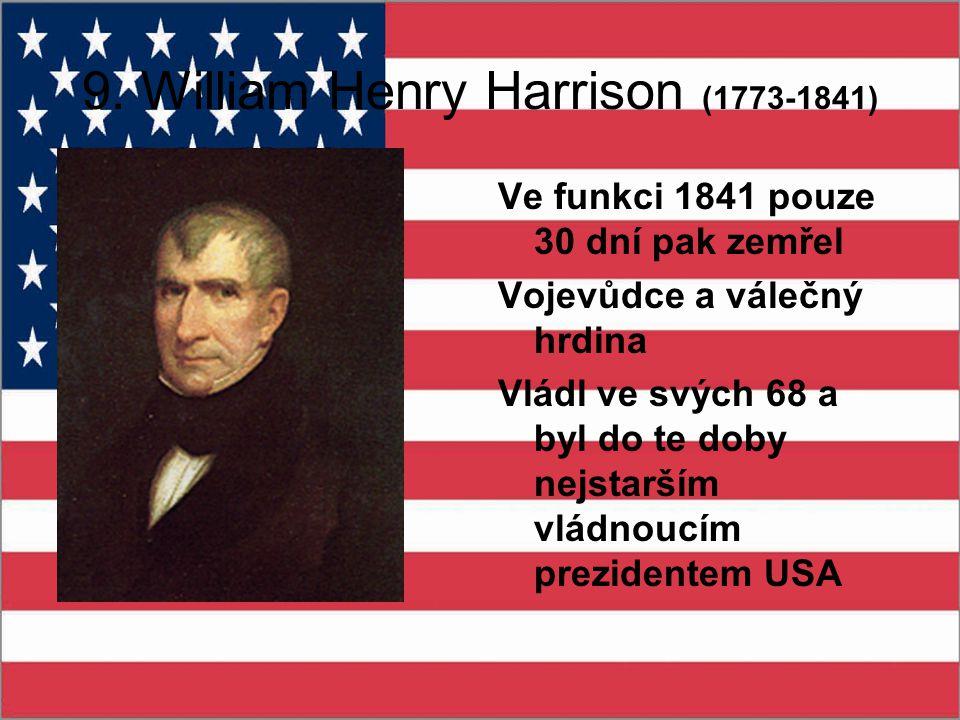 9. William Henry Harrison (1773-1841) Ve funkci 1841 pouze 30 dní pak zemřel Vojevůdce a válečný hrdina Vládl ve svých 68 a byl do te doby nejstarším