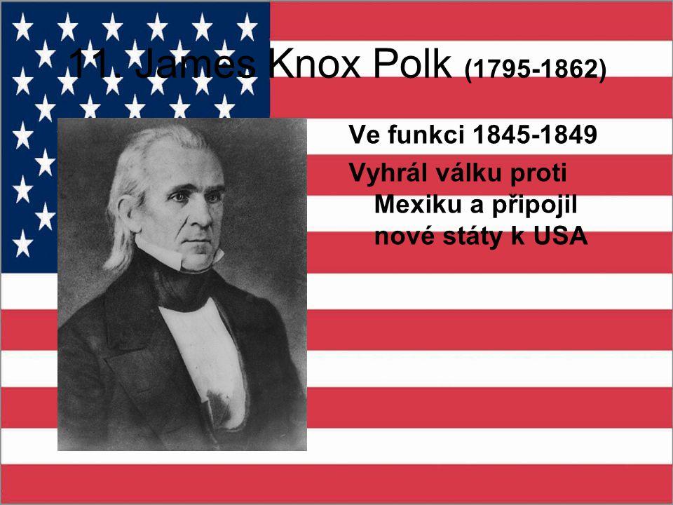 11. James Knox Polk (1795-1862) Ve funkci 1845-1849 Vyhrál válku proti Mexiku a připojil nové státy k USA