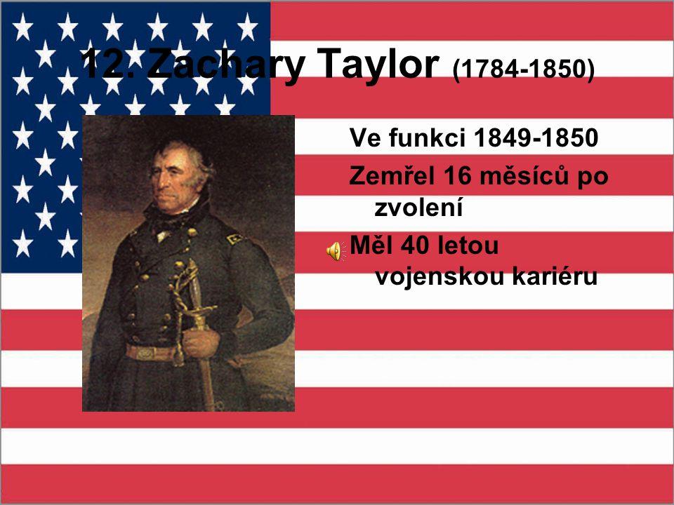12. Zachary Taylor (1784-1850) Ve funkci 1849-1850 Zemřel 16 měsíců po zvolení Měl 40 letou vojenskou kariéru