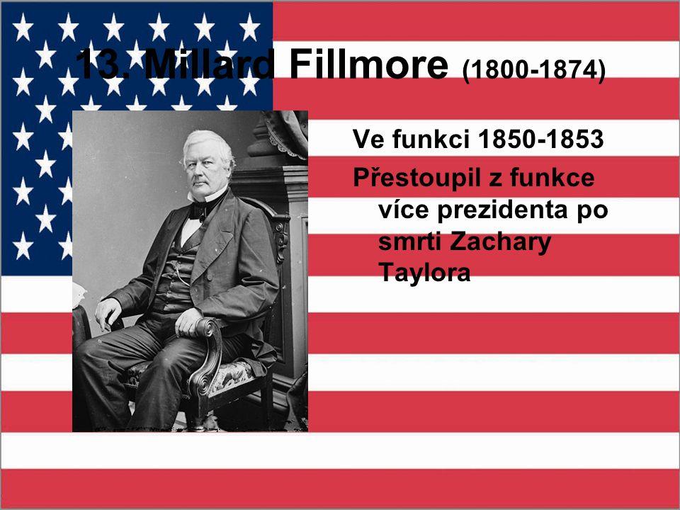 13. Millard Fillmore (1800-1874) Ve funkci 1850-1853 Přestoupil z funkce více prezidenta po smrti Zachary Taylora