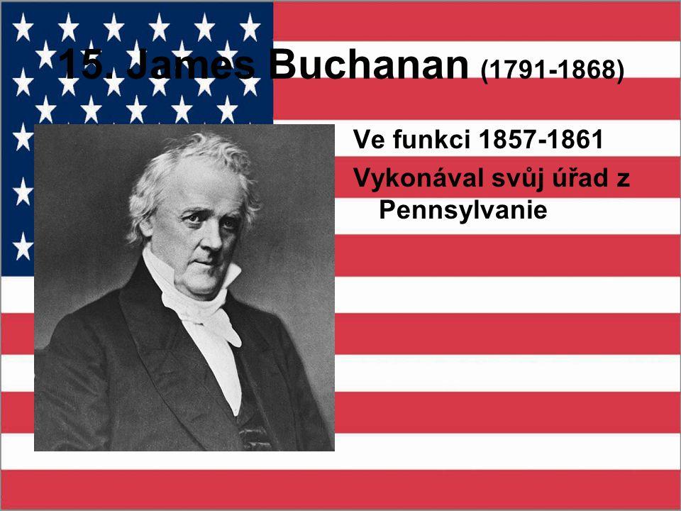 15. James Buchanan (1791-1868) Ve funkci 1857-1861 Vykonával svůj úřad z Pennsylvanie