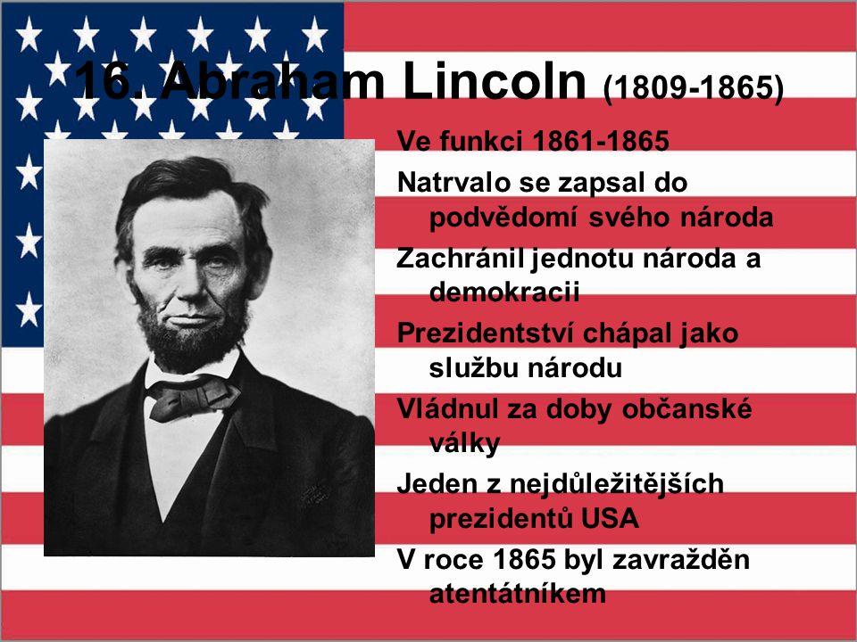 16. Abraham Lincoln (1809-1865) Ve funkci 1861-1865 Natrvalo se zapsal do podvědomí svého národa Zachránil jednotu národa a demokracii Prezidentství c