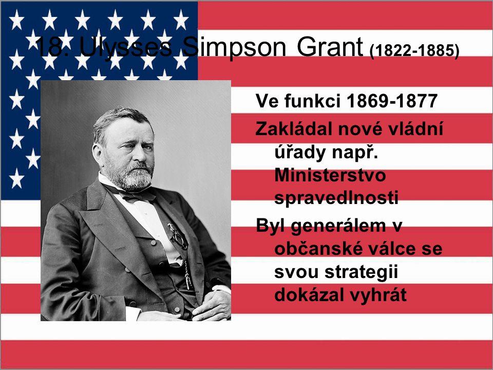 18. Ulysses Simpson Grant (1822-1885) Ve funkci 1869-1877 Zakládal nové vládní úřady např. Ministerstvo spravedlnosti Byl generálem v občanské válce s