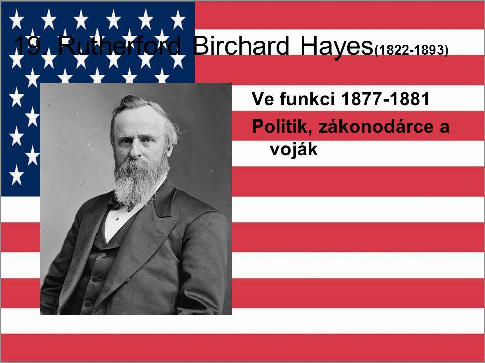 19. Rutherford Birchard Hayes (1822-1893) Ve funkci 1877-1881 Politik, zákonodárce a voják