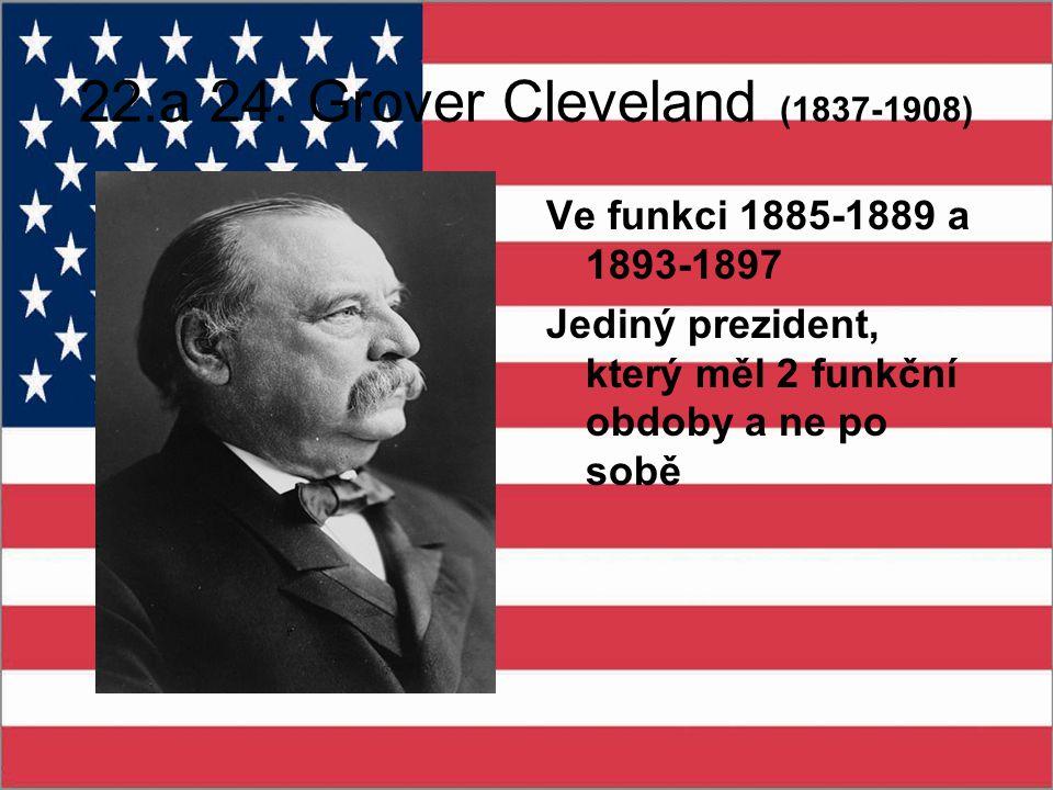 22.a 24. Grover Cleveland (1837-1908) Ve funkci 1885-1889 a 1893-1897 Jediný prezident, který měl 2 funkční obdoby a ne po sobě