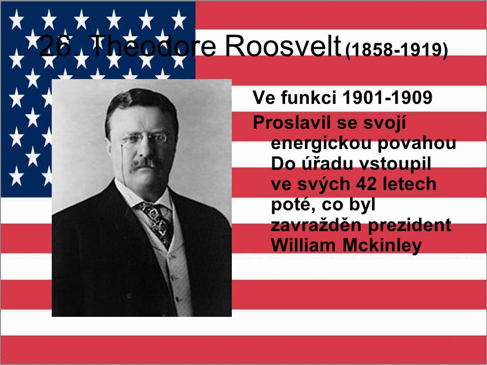 26. Theodore Roosvelt (1858-1919) Ve funkci 1901-1909 Proslavil se svojí energickou povahou Do úřadu vstoupil ve svých 42 letech poté, co byl zavraždě