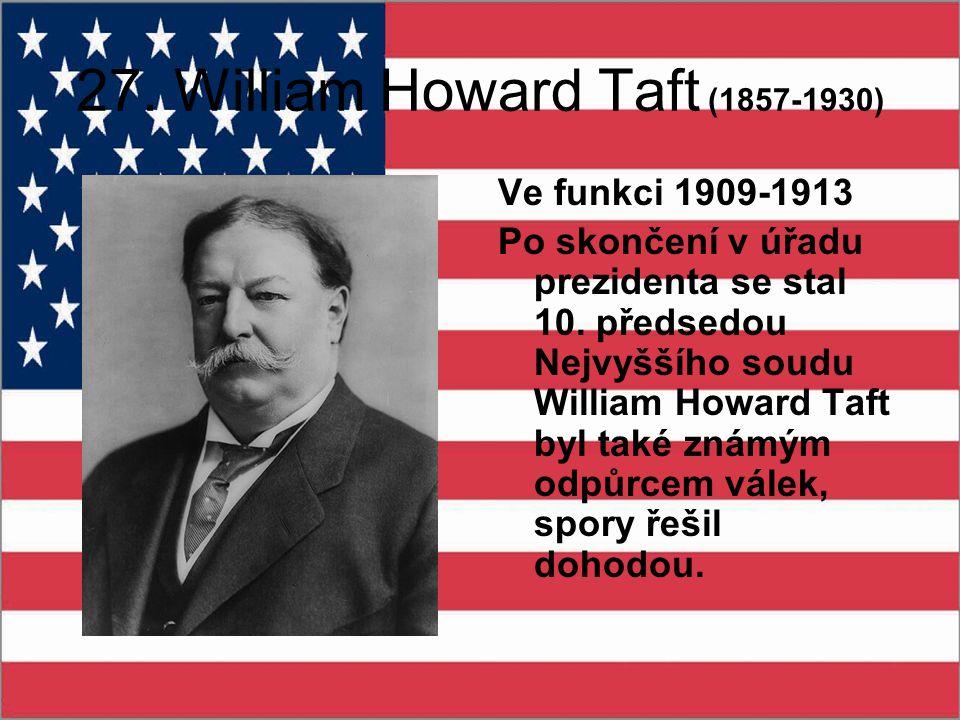 27. William Howard Taft (1857-1930) Ve funkci 1909-1913 Po skončení v úřadu prezidenta se stal 10. předsedou Nejvyššího soudu William Howard Taft byl