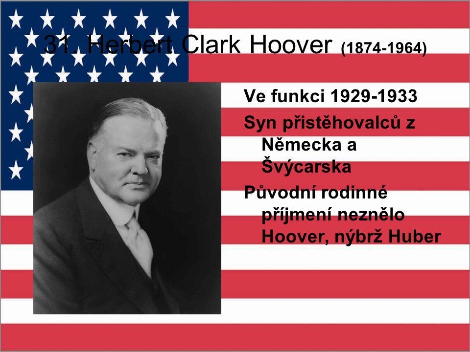 31. Herbert Clark Hoover (1874-1964) Ve funkci 1929-1933 Syn přistěhovalců z Německa a Švýcarska Původní rodinné příjmení neznělo Hoover, nýbrž Huber