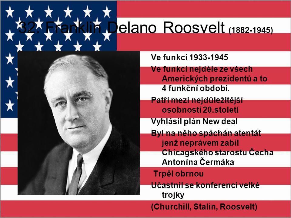 32. Franklin Delano Roosvelt (1882-1945) Ve funkci 1933-1945 Ve funkci nejdéle ze všech Amerických prezidentů a to 4 funkční období. Patří mezi nejdůl