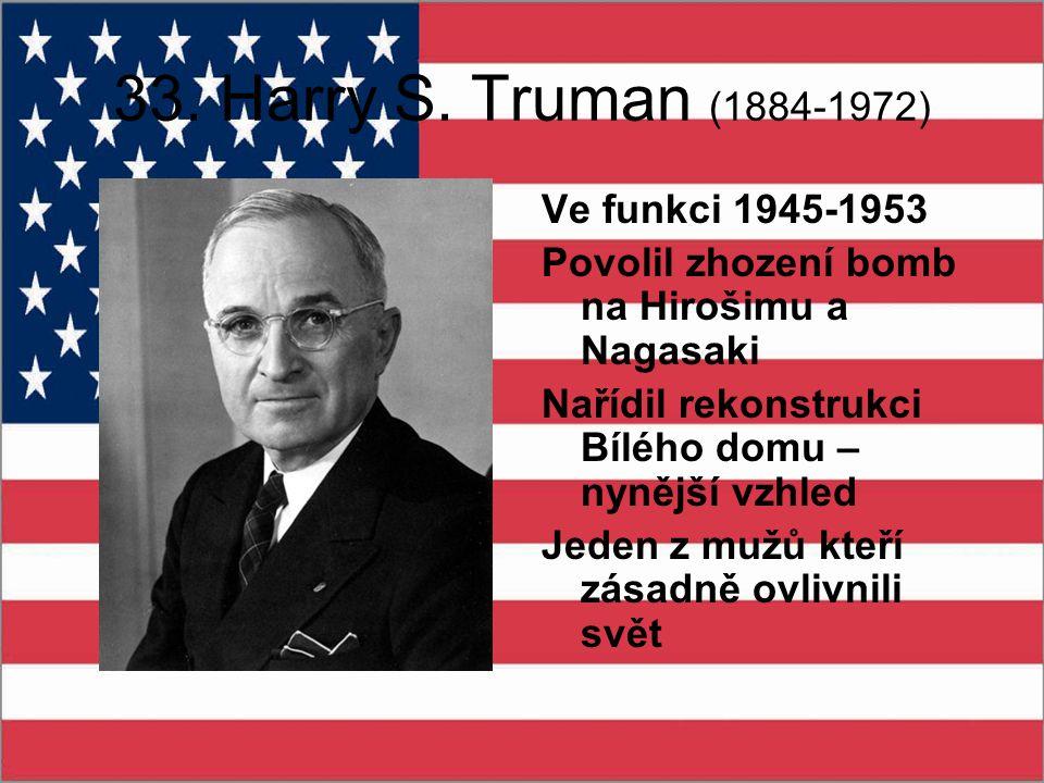 33. Harry S. Truman (1884-1972) Ve funkci 1945-1953 Povolil zhození bomb na Hirošimu a Nagasaki Nařídil rekonstrukci Bílého domu – nynější vzhled Jede