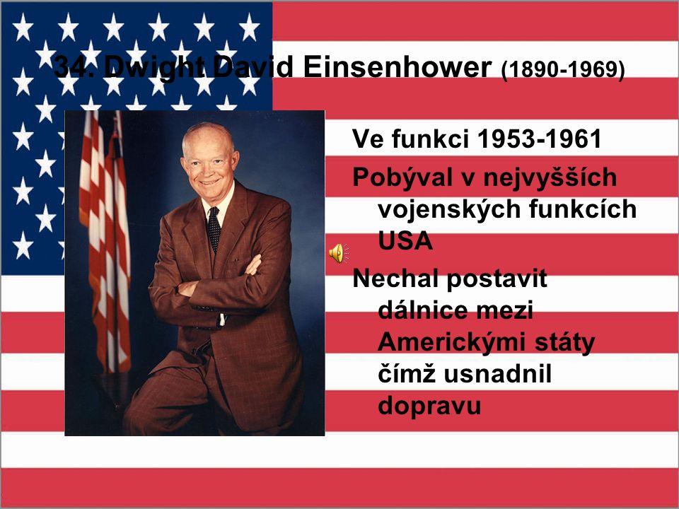 34. Dwight David Einsenhower (1890-1969) Ve funkci 1953-1961 Pobýval v nejvyšších vojenských funkcích USA Nechal postavit dálnice mezi Americkými stát