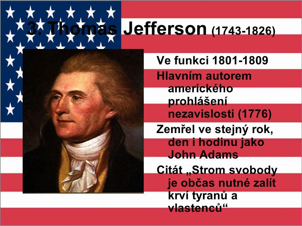 3. Thomas Jefferson (1743-1826) Ve funkci 1801-1809 Hlavním autorem amerického prohlášení nezavislosti (1776) Zemřel ve stejný rok, den i hodinu jako