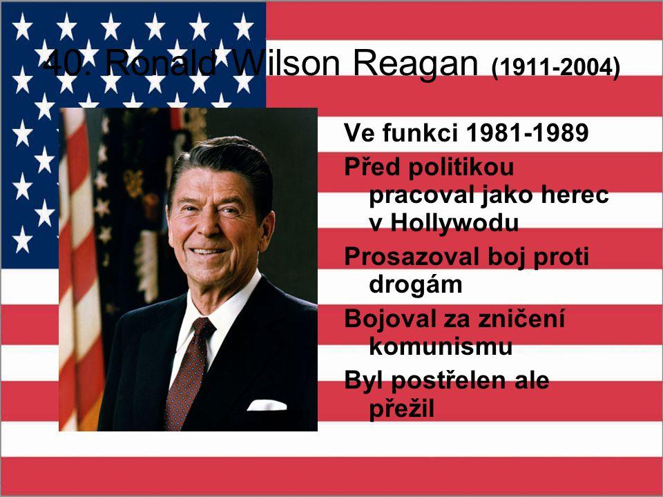 40. Ronald Wilson Reagan (1911-2004 ) Ve funkci 1981-1989 Před politikou pracoval jako herec v Hollywodu Prosazoval boj proti drogám Bojoval za zničen