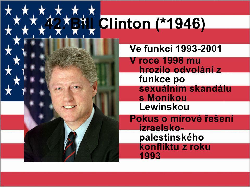 42. Bill Clinton (*1946) Ve funkci 1993-2001 V roce 1998 mu hrozilo odvolání z funkce po sexuálním skandálu s Monikou Lewinskou Pokus o mírové řešení