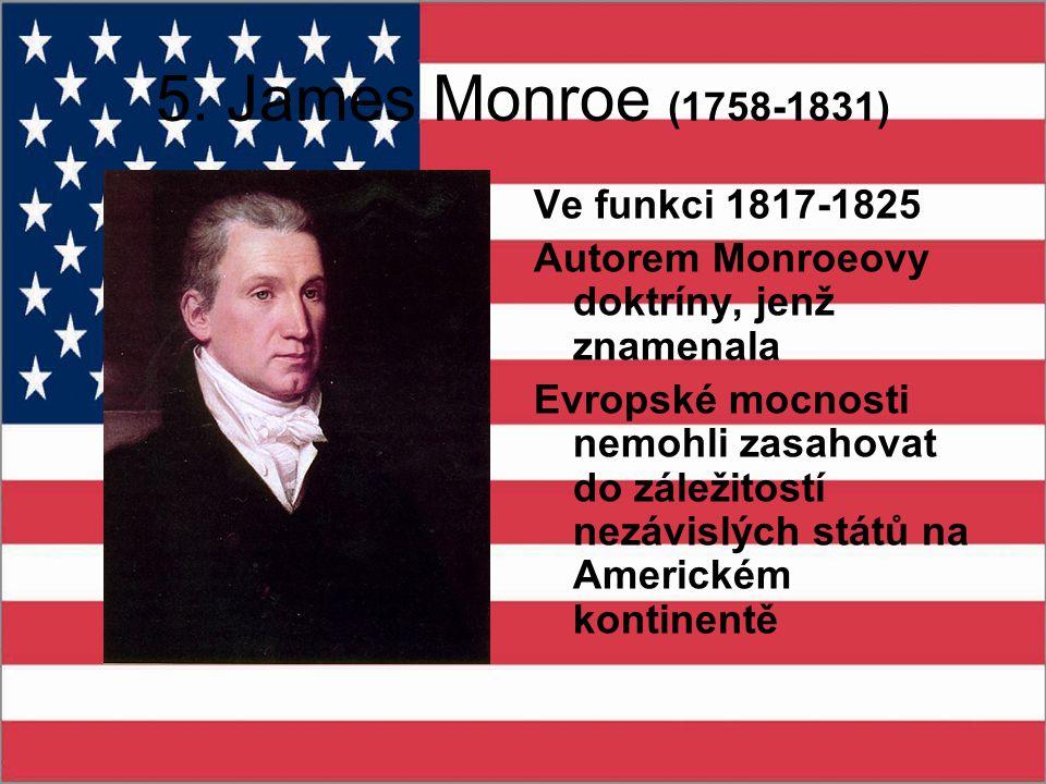 5. James Monroe (1758-1831) Ve funkci 1817-1825 Autorem Monroeovy doktríny, jenž znamenala Evropské mocnosti nemohli zasahovat do záležitostí nezávisl